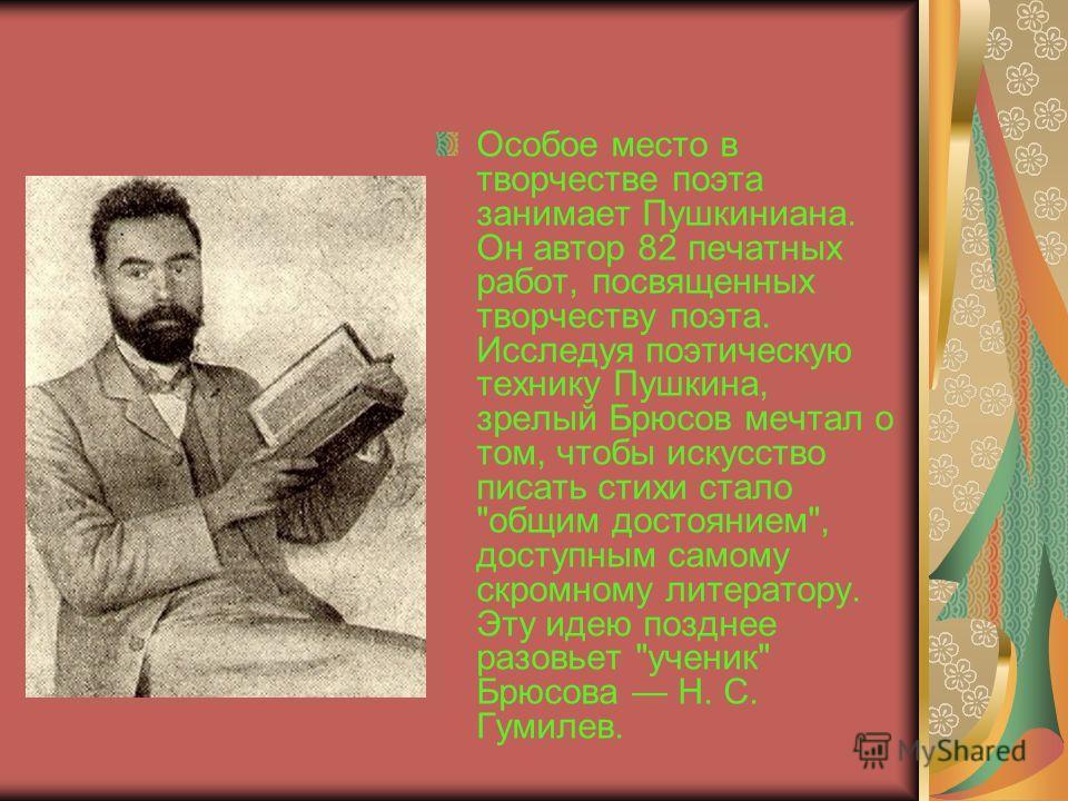Особое место в творчестве поэта занимает Пушкиниана. Он автор 82 печатных работ, посвященных творчеству поэта. Исследуя поэтическую технику Пушкина, зрелый Брюсов мечтал о том, чтобы искусство писать стихи стало