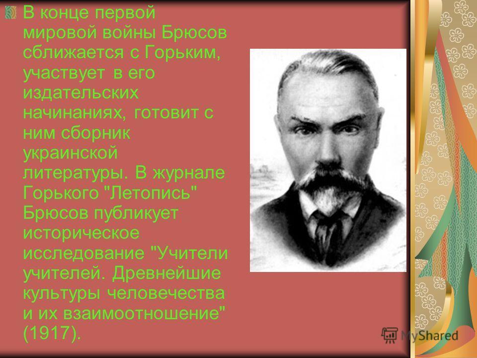В конце первой мировой войны Брюсов сближается с Горьким, участвует в его издательских начинаниях, готовит с ним сборник украинской литературы. В журнале Горького