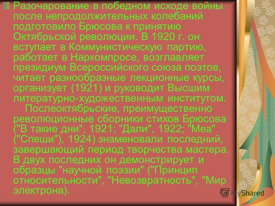 Разочарование в победном исходе войны после непродолжительных колебаний подготовило Брюсова к принятию Октябрьской революции. В 1920 г. он вступает в Коммунистическую партию, работает в Наркомпросе, возглавляет президиум Всероссийского союза поэтов,