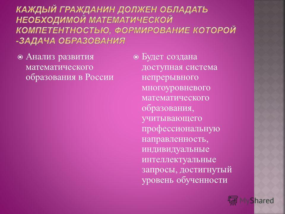 Анализ развития математического образования в России Будет создана доступная система непрерывного многоуровневого математического образования, учитывающего профессиональную направленность, индивидуальные интеллектуальные запросы, достигнутый уровень