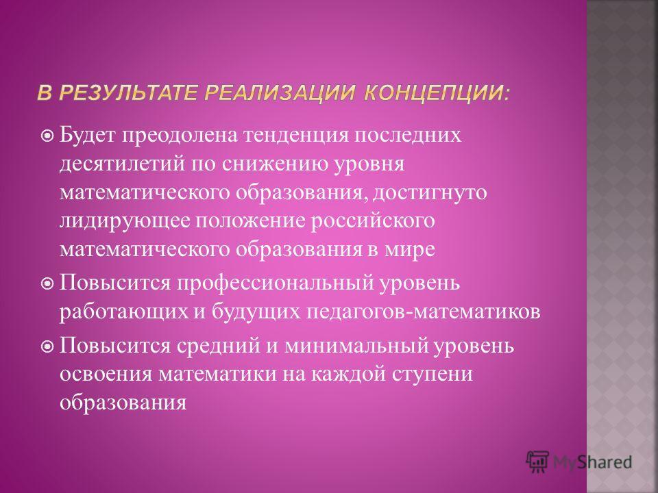 Будет преодолена тенденция последних десятилетий по снижению уровня математического образования, достигнуто лидирующее положение российского математического образования в мире Повысится профессиональный уровень работающих и будущих педагогов-математи