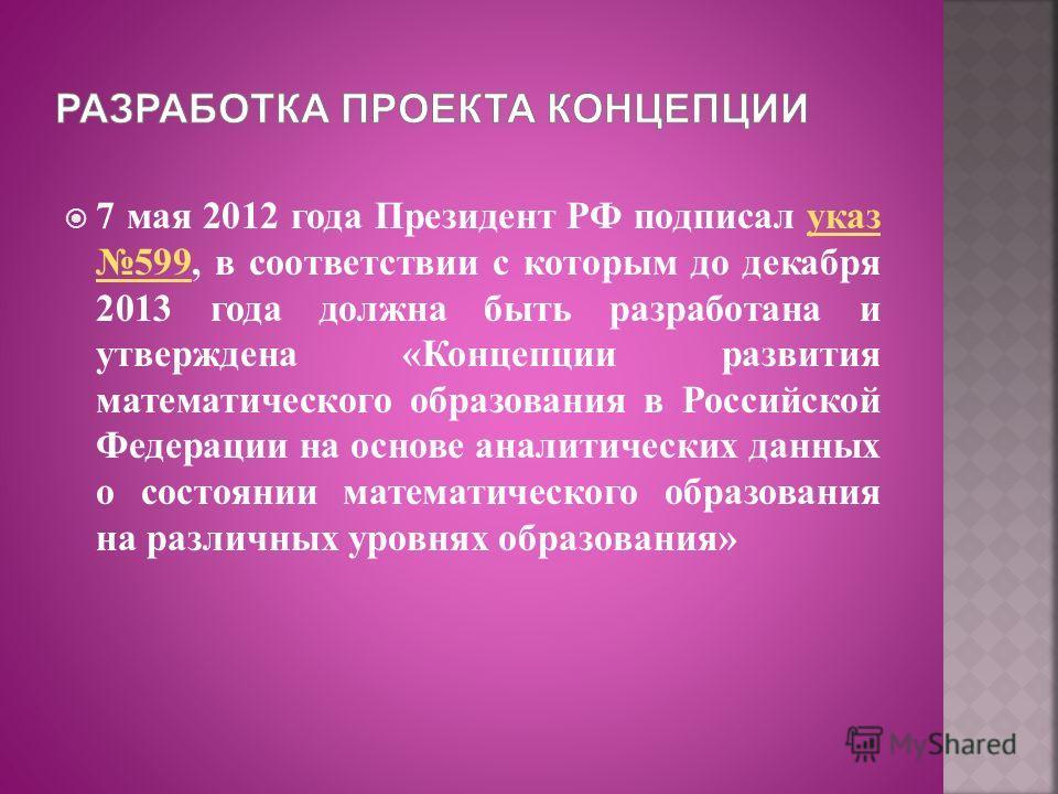 7 мая 2012 года Президент РФ подписал указ 599, в соответствии с которым до декабря 2013 года должна быть разработана и утверждена «Концепции развития математического образования в Российской Федерации на основе аналитических данных о состоянии матем