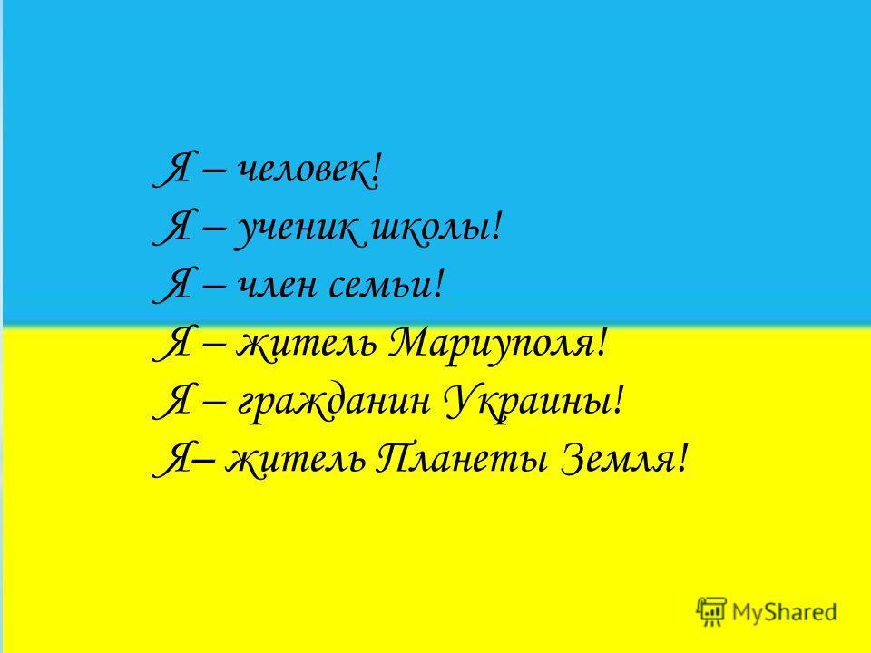 Я – человек! Я – ученик школы! Я – член семьи! Я – житель Мариуполя! Я – гражданин Украины! Я– житель Планеты Земля!