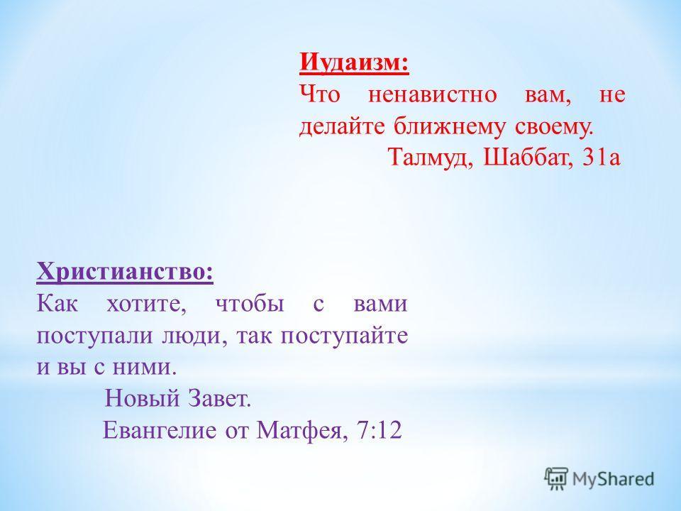 Иудаизм: Что ненавистно вам, не делайте ближнему своему. Талмуд, Шаббат, 31а Христианство: Как хотите, чтобы с вами поступали люди, так поступайте и вы с ними. Новый Завет. Евангелие от Матфея, 7:12