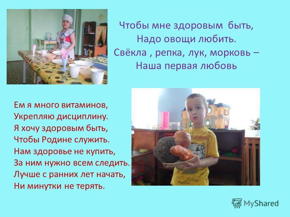Чтобы мне здоровым быть, Надо овощи любить. Свёкла, репка, лук, морковь – Наша первая любовь Ем я много витаминов, Укрепляю дисциплину. Я хочу здоровым быть, Чтобы Родине служить. Нам здоровье не купить, За ним нужно всем следить. Лучше с ранних лет