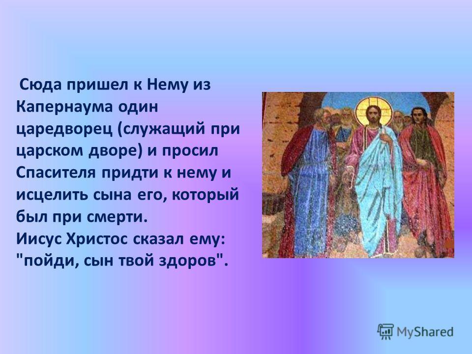 Сюда пришел к Нему из Капернаума один царедворец (служащий при царском дворе) и просил Спасителя придти к нему и исцелить сына его, который был при смерти. Иисус Христос сказал ему: пойди, сын твой здоров.