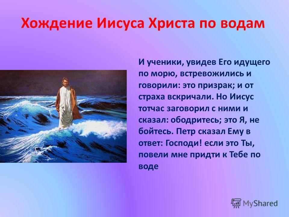 И ученики, увидев Его идущего по морю, встревожились и говорили: это призрак; и от страха вскричали. Но Иисус тотчас заговорил с ними и сказал: ободритесь; это Я, не бойтесь. Петр сказал Ему в ответ: Господи! если это Ты, повели мне придти к Тебе по
