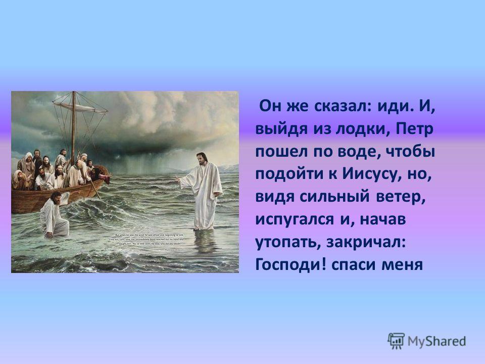 Он же сказал: иди. И, выйдя из лодки, Петр пошел по воде, чтобы подойти к Иисусу, но, видя сильный ветер, испугался и, начав утопать, закричал: Господи! спаси меня
