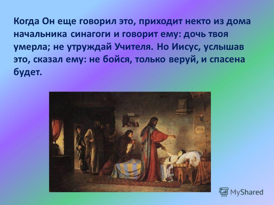 Когда Он еще говорил это, приходит некто из дома начальника синагоги и говорит ему: дочь твоя умерла; не утруждай Учителя. Но Иисус, услышав это, сказал ему: не бойся, только веруй, и спасена будет.