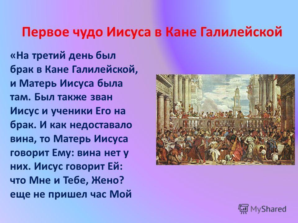 «На третий день был брак в Кане Галилейской, и Матерь Иисуса была там. Был также зван Иисус и ученики Его на брак. И как недоставало вина, то Матерь Иисуса говорит Ему: вина нет у них. Иисус говорит Ей: что Мне и Тебе, Жено? еще не пришел час Мой Пер