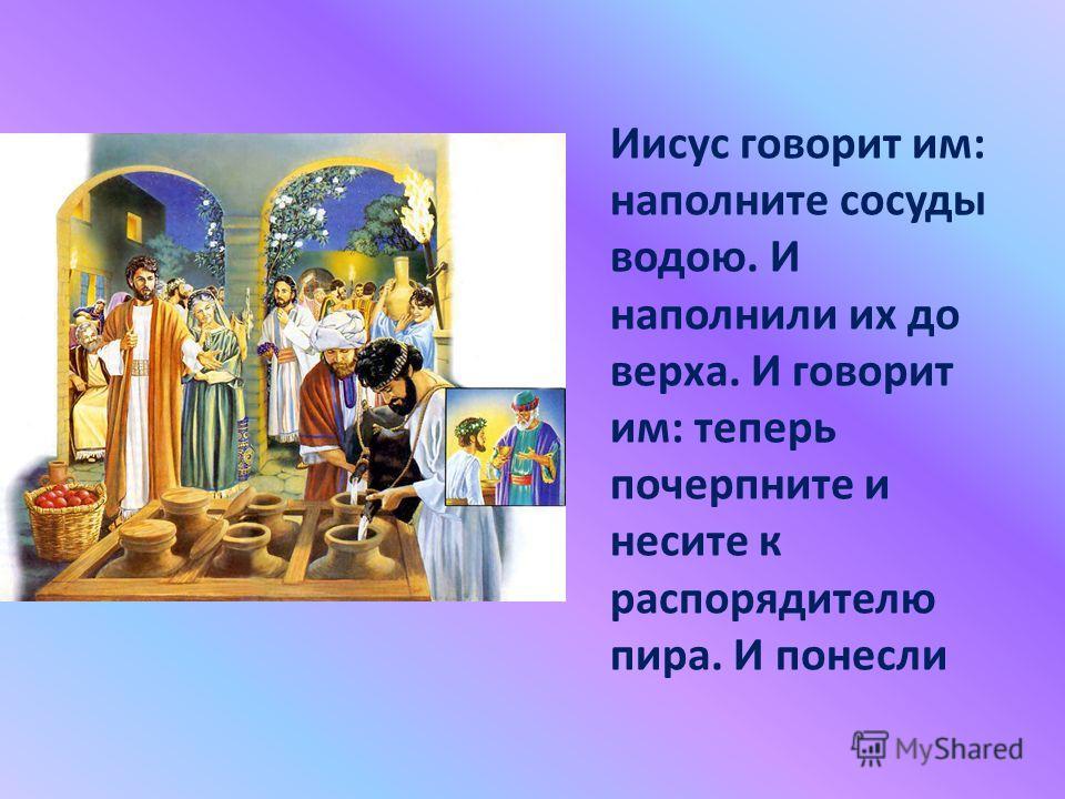 Иисус говорит им: наполните сосуды водою. И наполнили их до верха. И говорит им: теперь почерпните и несите к распорядителю пира. И понесли