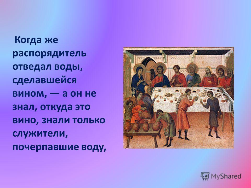 Когда же распорядитель отведал воды, сделавшейся вином, а он не знал, откуда это вино, знали только служители, почерпавшие воду,
