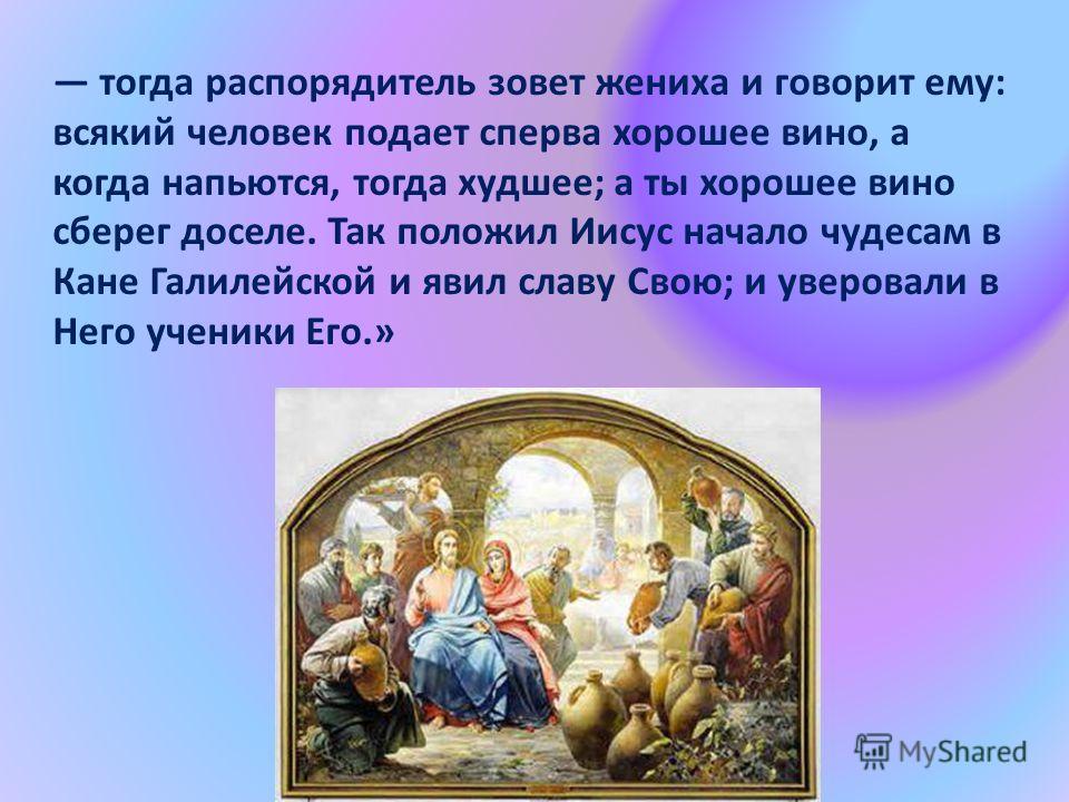 тогда распорядитель зовет жениха и говорит ему: всякий человек подает сперва хорошее вино, а когда напьются, тогда худшее; а ты хорошее вино сберег доселе. Так положил Иисус начало чудесам в Кане Галилейской и явил славу Свою; и уверовали в Него учен