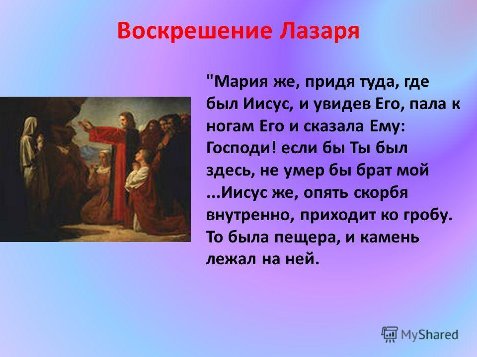 Мария же, придя туда, где был Иисус, и увидев Его, пала к ногам Его и сказала Ему: Господи! если бы Ты был здесь, не умер бы брат мой...Иисус же, опять скорбя внутренно, приходит ко гробу. То была пещера, и камень лежал на ней. Воскрешение Лазаря