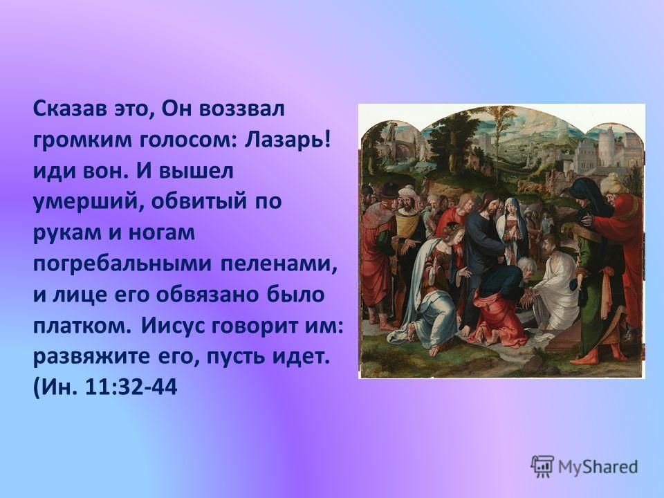 Сказав это, Он воззвал громким голосом: Лазарь! иди вон. И вышел умерший, обвитый по рукам и ногам погребальными пеленами, и лице его обвязано было платком. Иисус говорит им: развяжите его, пусть идет. (Ин. 11:32-44