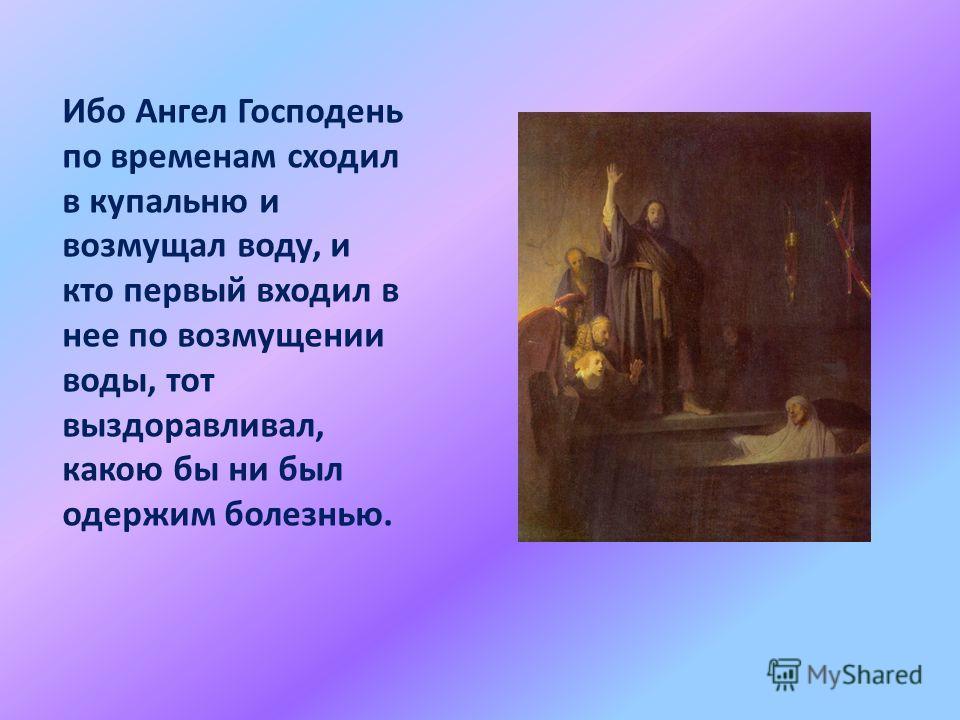 Ибо Ангел Господень по временам сходил в купальню и возмущал воду, и кто первый входил в нее по возмущении воды, тот выздоравливал, какою бы ни был одержим болезнью.