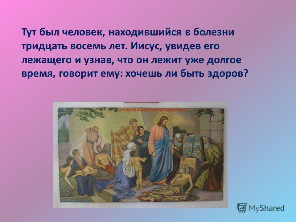 Тут был человек, находившийся в болезни тридцать восемь лет. Иисус, увидев его лежащего и узнав, что он лежит уже долгое время, говорит ему: хочешь ли быть здоров?