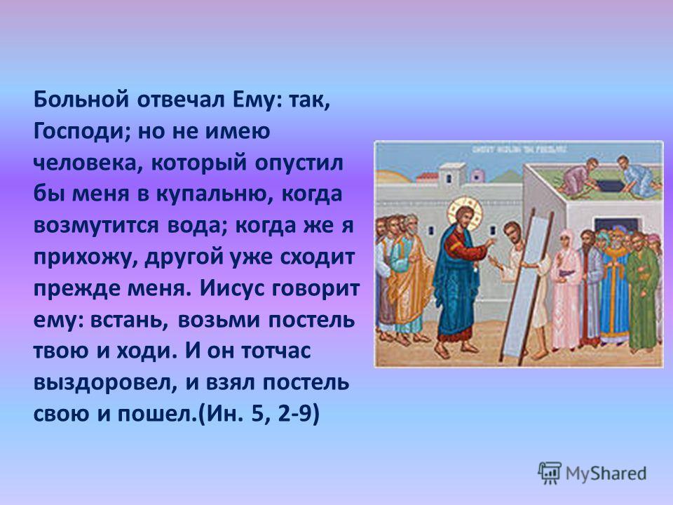 Больной отвечал Ему: так, Господи; но не имею человека, который опустил бы меня в купальню, когда возмутится вода; когда же я прихожу, другой уже сходит прежде меня. Иисус говорит ему: встань, возьми постель твою и ходи. И он тотчас выздоровел, и взя