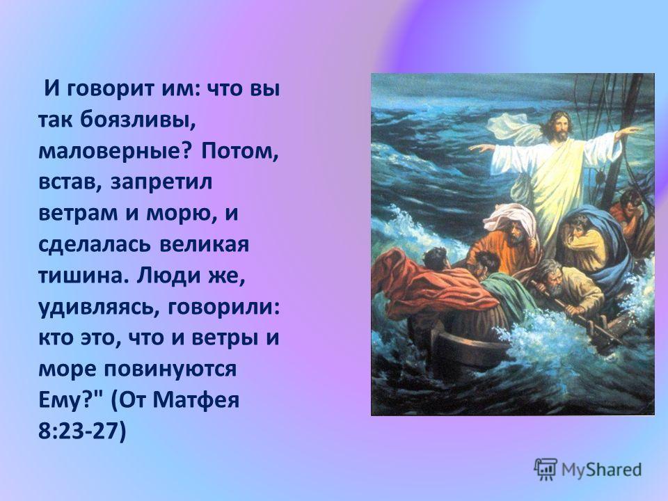 И говорит им: что вы так боязливы, маловерные? Потом, встав, запретил ветрам и морю, и сделалась великая тишина. Люди же, удивляясь, говорили: кто это, что и ветры и море повинуются Ему? (От Матфея 8:23-27)