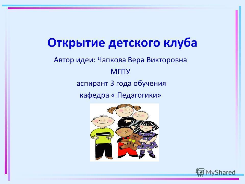 Открытие детского клуба Автор идеи: Чапкова Вера Викторовна МГПУ аспирант 3 года обучения кафедра « Педагогики»