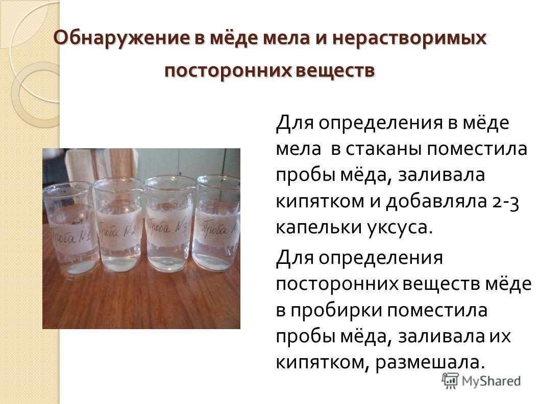 Обнаружение в мёде мела и нерастворимых посторонних веществ Для определения в мёде мела в стаканы поместила пробы мёда, заливала кипятком и добавляла 2-3 капельки уксуса. Для определения посторонних веществ мёде в пробирки поместила пробы мёда, залив