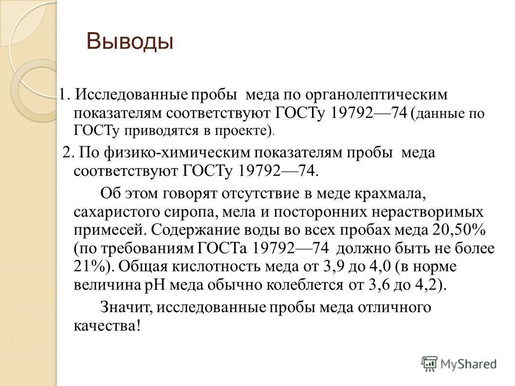 Выводы 1. Исследованные пробы меда по органолептическим показателям соответствуют ГОСТу 1979274 ( данные по ГОСТу приводятся в проекте). 2. По физико-химическим показателям пробы меда соответствуют ГОСТу 1979274. Об этом говорят отсутствие в меде кра