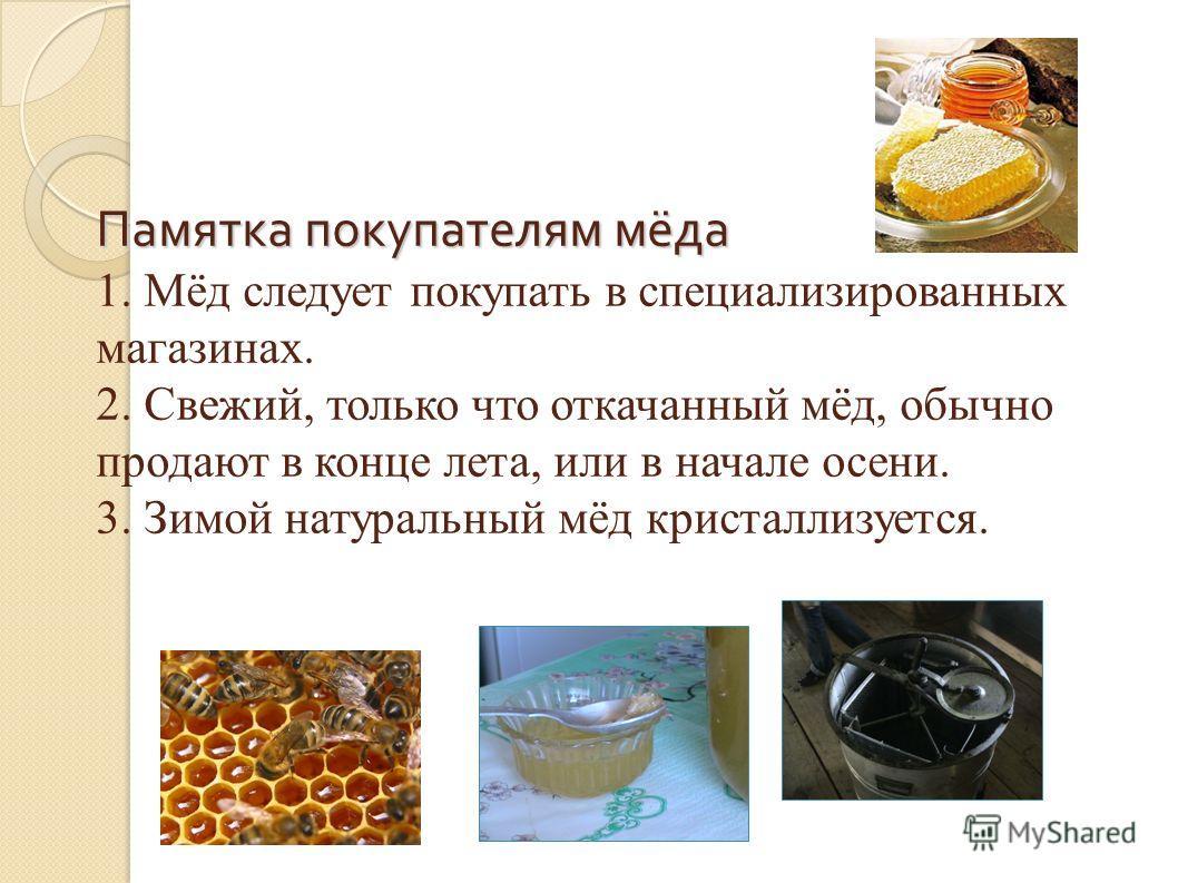 Памятка покупателям мёда Памятка покупателям мёда 1. Мёд следует покупать в специализированных магазинах. 2. Свежий, только что откачанный мёд, обычно продают в конце лета, или в начале осени. 3. Зимой натуральный мёд кристаллизуется.