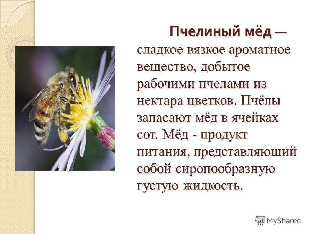 Пчелиный мёд сладкое вязкое ароматное вещество, добытое рабочими пчелами из нектара цветков. Пчёлы запасают мёд в ячейках сот. Мёд - продукт питания, представляющий собой сиропообразную густую жидкость. Пчелиный мёд сладкое вязкое ароматное вещество,