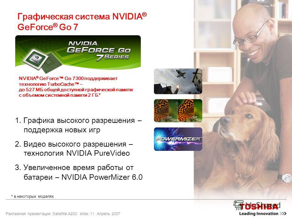Рекламная презентация Satellite A200 slide: 11 Апрель 2007 Графическая система NVIDIA ® GeForce ® Go 7 1. Графика высокого разрешения – поддержка новых игр 2. Видео высокого разрешения – технология NVIDIA PureVideo 3. Увеличенное время работы от бата