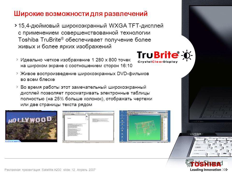 Рекламная презентация Satellite A200 slide: 12 Апрель 2007 Широкие возможности для развлечений 15,4-дюймовый широкоэкранный WXGA TFT-дисплей с применением совершенствованной технологии Toshiba TruBrite ® обеспечивает получение более живых и более ярк