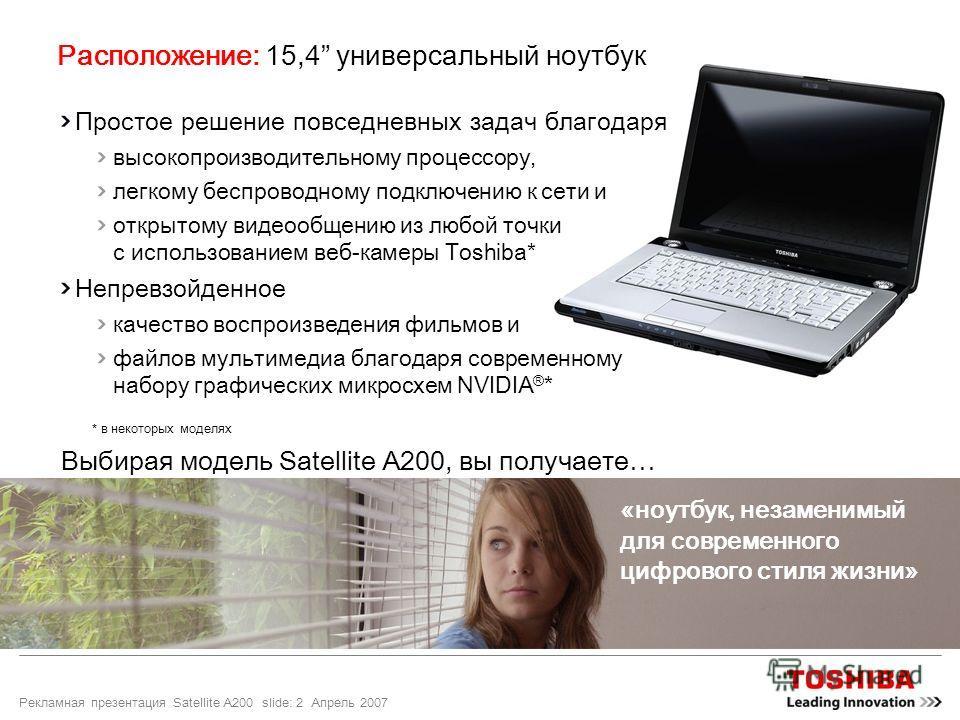Рекламная презентация Satellite A200 slide: 2 Апрель 2007 Расположение: 15,4 универсальный ноутбук Простое решение повседневных задач благодаря высокопроизводительному процессору, легкому беспроводному подключению к сети и открытому видеообщению из л