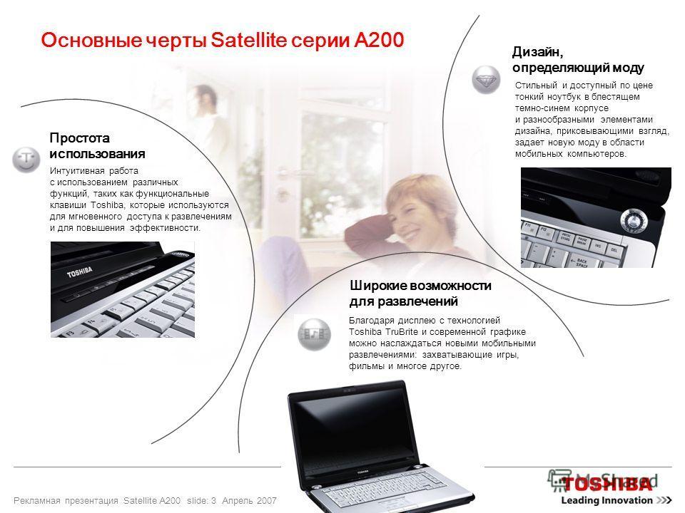 Рекламная презентация Satellite A200 slide: 3 Апрель 2007 Основные черты Satellite серии A200 Интуитивная работа с использованием различных функций, таких как функциональные клавиши Toshiba, которые используются для мгновенного доступа к развлечениям