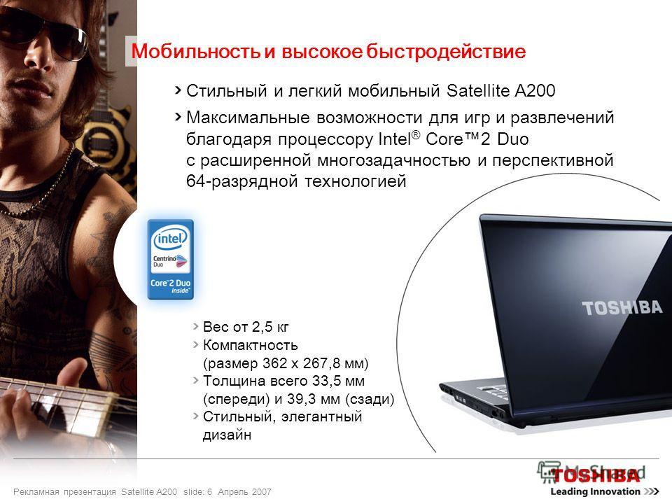 Рекламная презентация Satellite A200 slide: 6 Апрель 2007 Стильный и легкий мобильный Satellite A200 Максимальные возможности для игр и развлечений благодаря процессору Intel ® Core2 Duo с расширенной многозадачностью и перспективной 64-разрядной тех