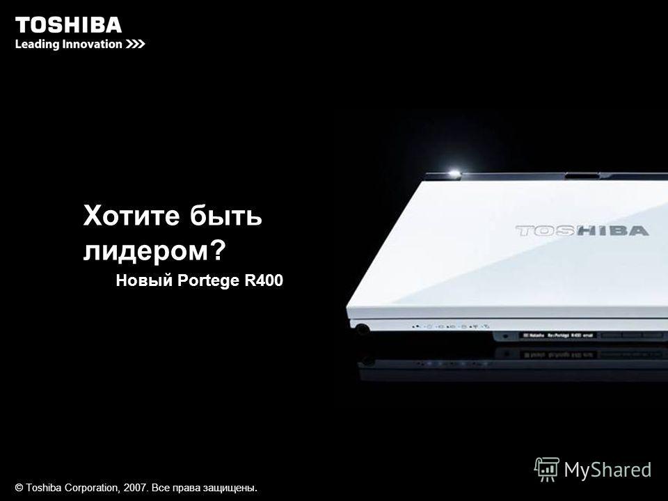 © Toshiba Corporation, 2007. Все права з ащищ ены. Хотите быть лидером? Новый Portege R400