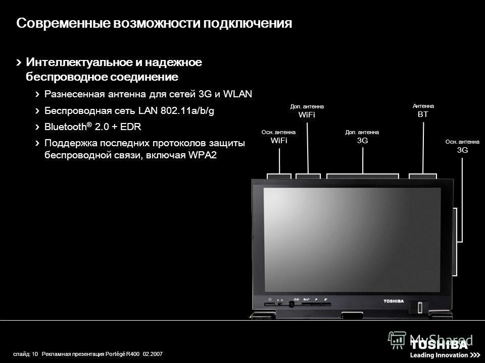слайд: 10 Рекламная презентация Portégé R400 02.2007 Интеллектуальное и надежное беспроводное соединение Разнесенная антенна для сетей 3G и WLAN Беспроводная сеть LAN 802.11a/b/g Bluetooth ® 2.0 + EDR Поддержка последних протоколов защиты беспроводно