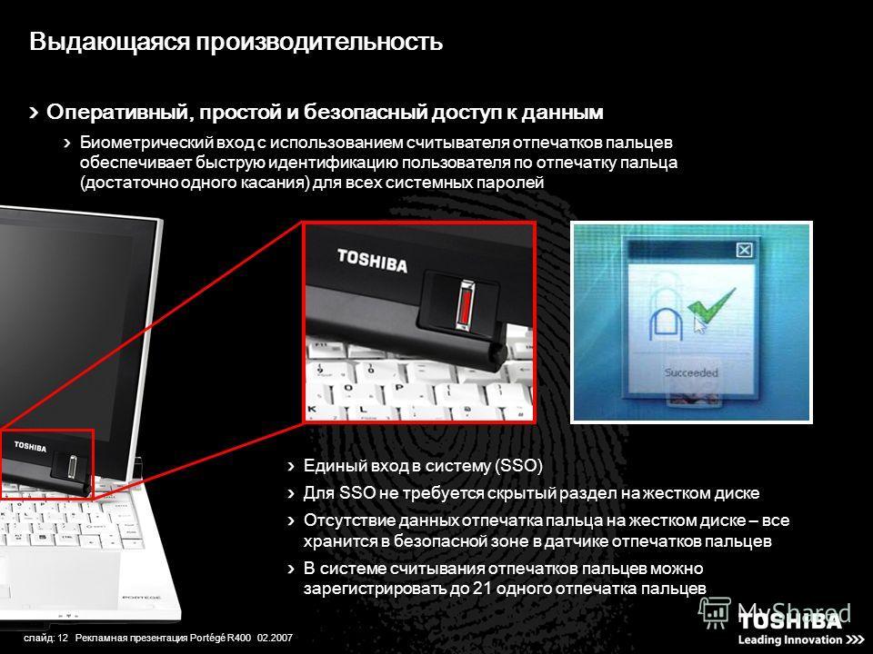 слайд: 12 Рекламная презентация Portégé R400 02.2007 Выдающаяся производительность Оперативный, простой и безопасный доступ к данным Биометрический вход с использованием считывателя отпечатков пальцев обеспечивает быструю идентификацию пользователя п