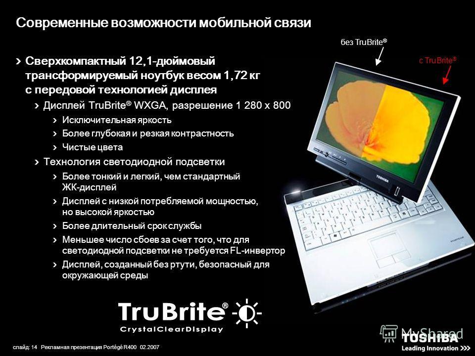 слайд: 14 Рекламная презентация Portégé R400 02.2007 Современные возможности мобильной связи без TruBrite ® с TruBrite ® Сверхкомпактный 12,1-дюймовый трансформируемый ноутбук весом 1,72 кг с передовой технологией дисплея Дисплей TruBrite ® WXGA, раз