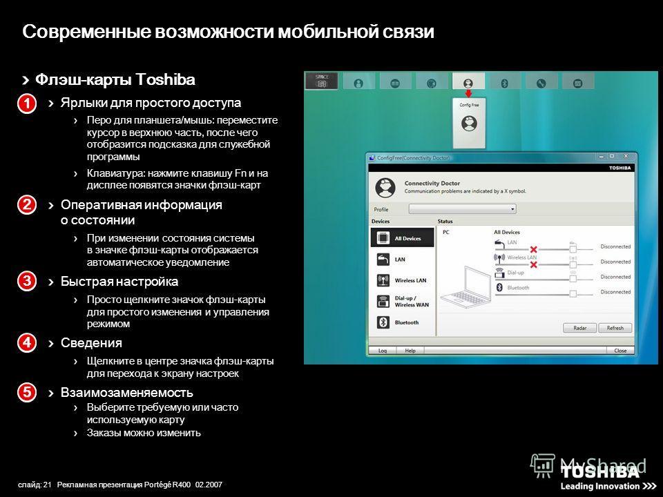 слайд: 21 Рекламная презентация Portégé R400 02.2007 Флэш-карты Toshiba Ярлыки для простого доступа Перо для планшета/мышь: переместите курсор в верхнюю часть, после чего отобразится подсказка для служебной программы Клавиатура: нажмите клавишу Fn и