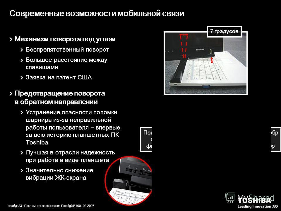 слайд: 23 Рекламная презентация Portégé R400 02.2007 Современные возможности мобильной связи Механизм поворота под углом Беспрепятственный поворот Большее расстояние между клавишами Заявка на патент США Предотвращение поворота в обратном направлении