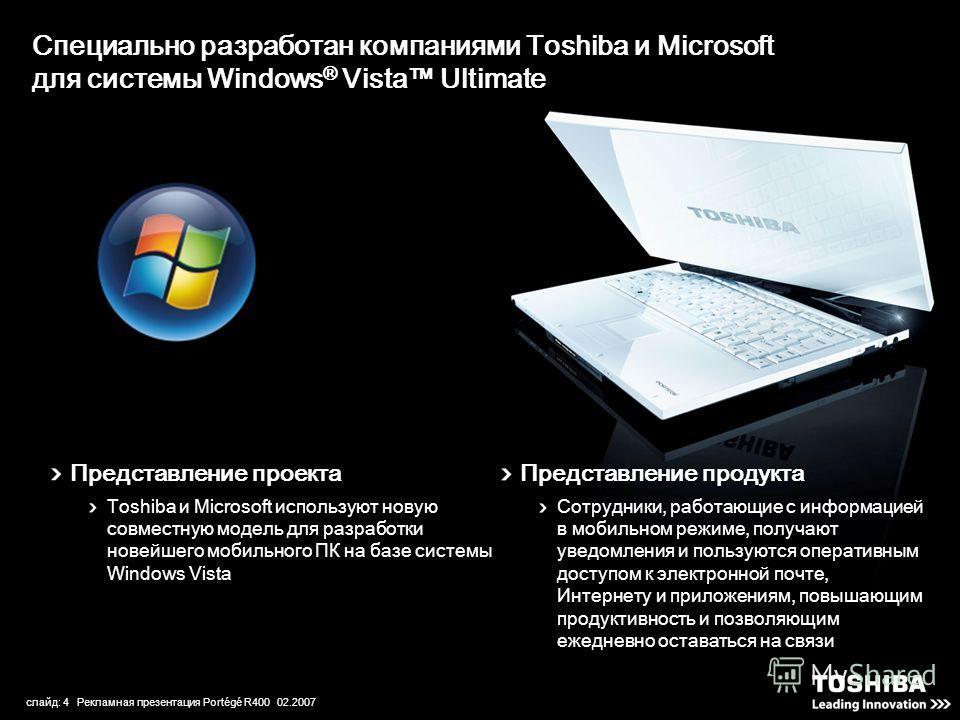 слайд: 4 Рекламная презентация Portégé R400 02.2007 Специально разработан компаниями Toshiba и Microsoft для системы Windows ® Vista Ultimate Представление проекта Toshiba и Microsoft используют новую совместную модель для разработки новейшего мобиль
