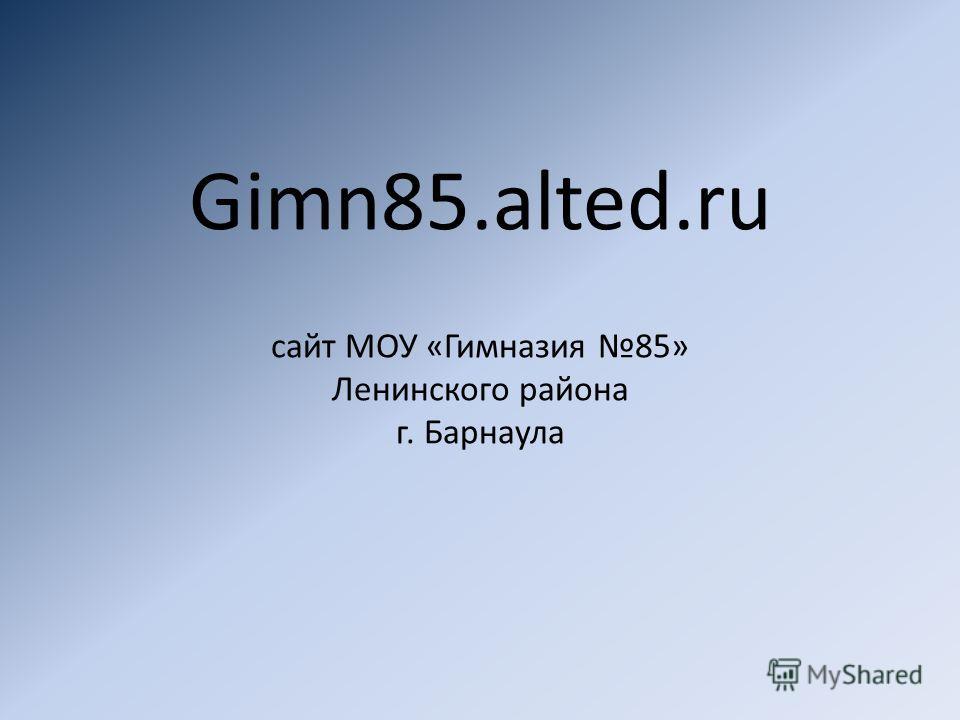 Gimn85.alted.ru сайт МОУ «Гимназия 85» Ленинского района г. Барнаула