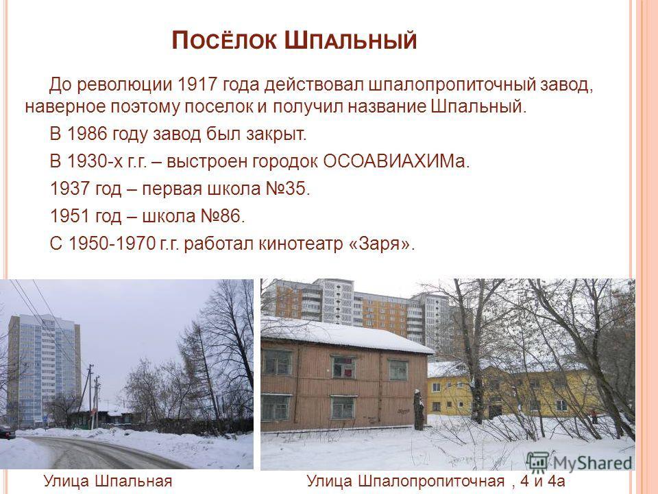 П ОСЁЛОК Ш ПАЛЬНЫЙ До революции 1917 года действовал шпалопропиточный завод, наверное поэтому поселок и получил название Шпальный. В 1986 году завод был закрыт. В 1930-х г.г. – выстроен городок ОСОАВИАХИМа. 1937 год – первая школа 35. 1951 год – школ