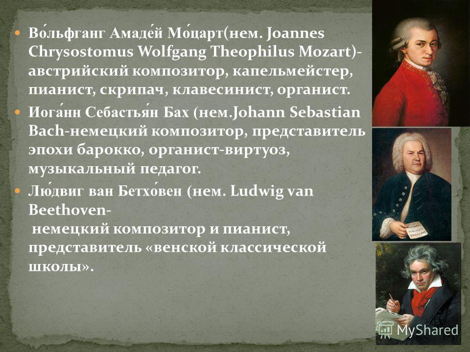 Во́льфганг Амаде́й Мо́царт(нем. Joannes Chrysostomus Wolfgang Theophilus Mozart)- австрийский композитор, капельмейстер, пианист, скрипач, клавесинист, органист. Иога́нн Себастья́н Бах (нем.Johann Sebastian Bach-немецкий композитор, представитель эпо