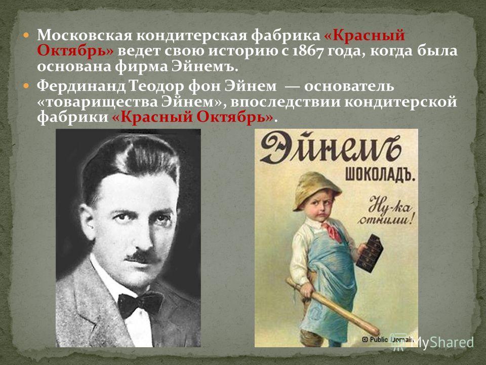 Московская кондитерская фабрика «Красный Октябрь» ведет свою историю с 1867 года, когда была основана фирма Эйнемъ. Фердинанд Теодор фон Эйнем основатель «товарищества Эйнем», впоследствии кондитерской фабрики «Красный Октябрь».