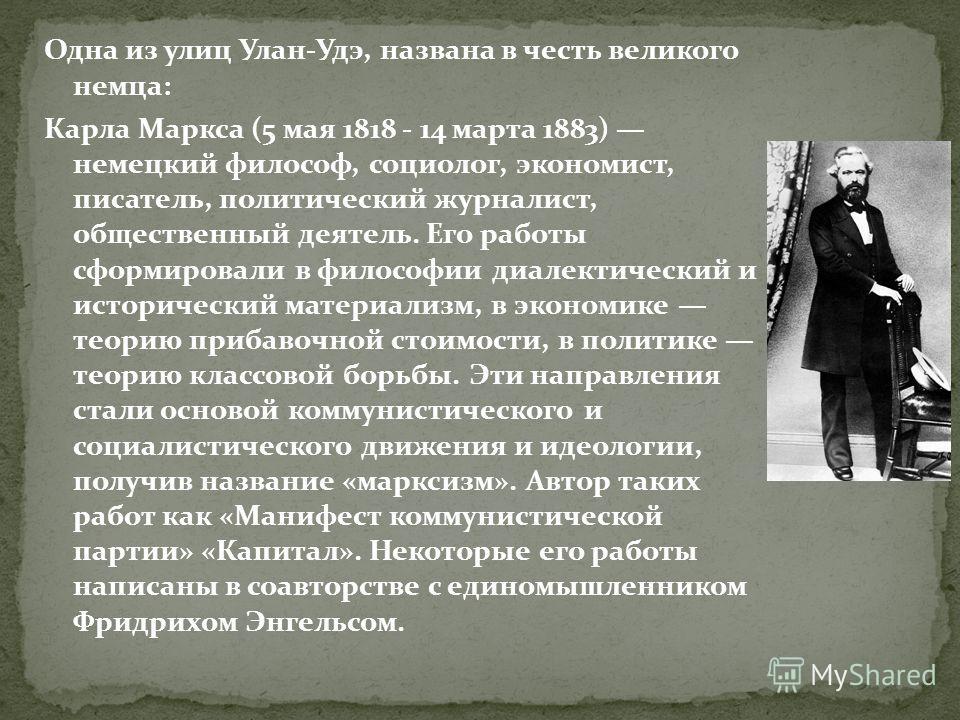 Одна из улиц Улан-Удэ, названа в честь великого немца: Карла Маркса (5 мая 1818 - 14 марта 1883) немецкий философ, социолог, экономист, писатель, политический журналист, общественный деятель. Его работы сформировали в философии диалектический и истор