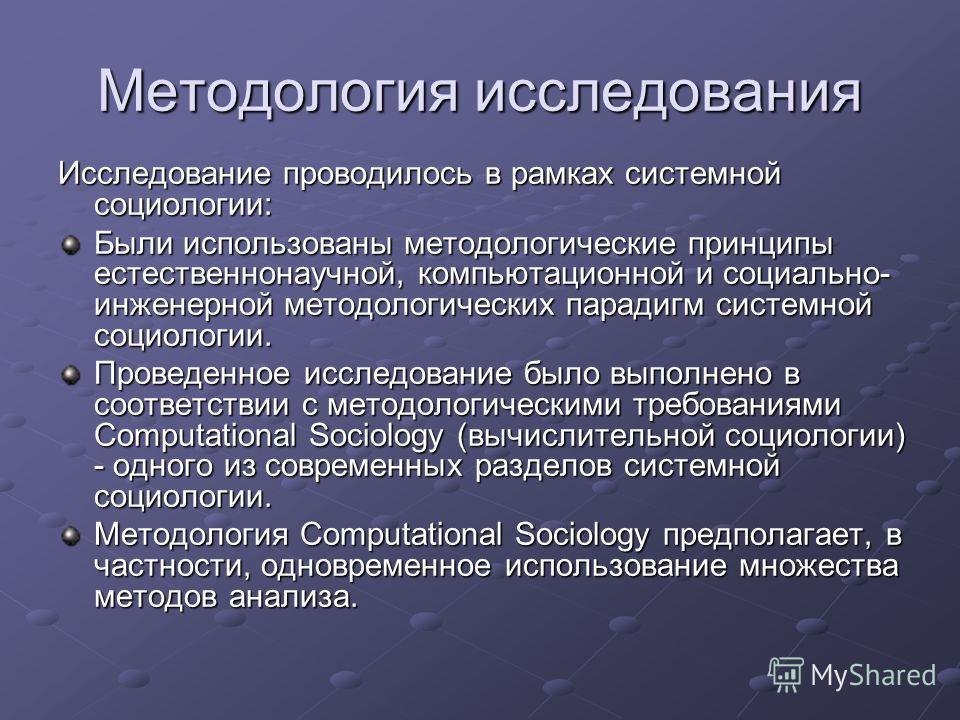 Методология исследования Исследование проводилось в рамках системной социологии: Были использованы методологические принципы естественнонаучной, компьютационной и социально- инженерной методологических парадигм системной социологии. Проведенное иссле