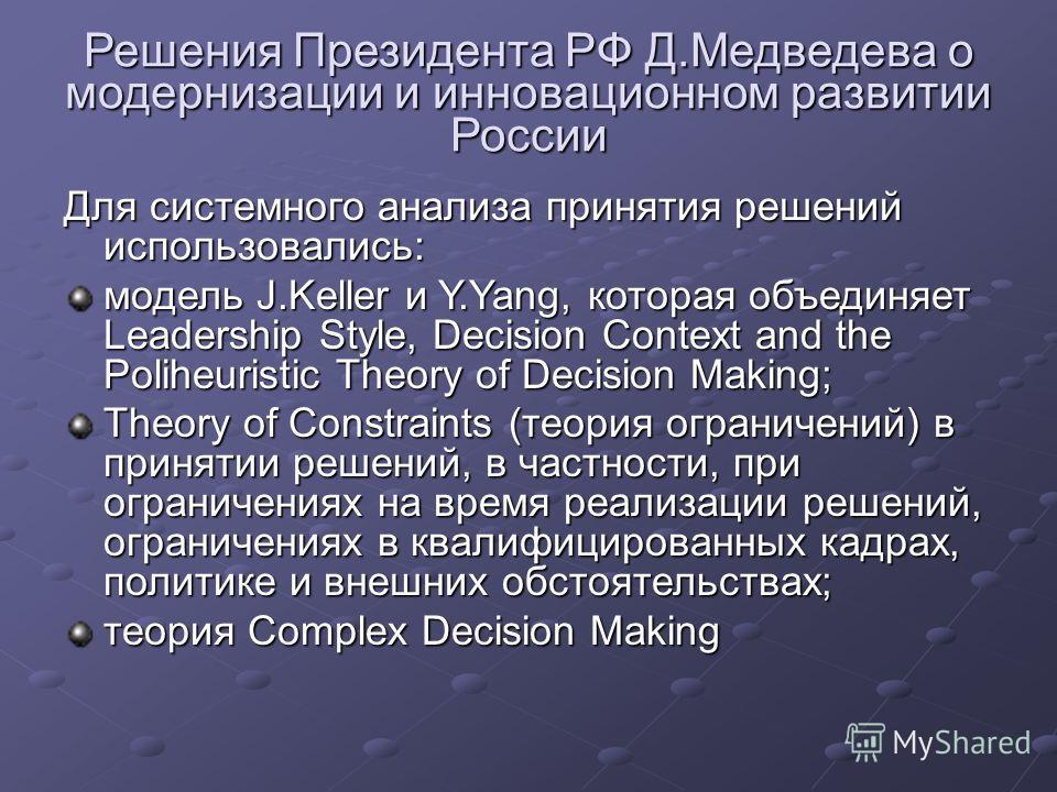 Решения Президента РФ Д.Медведева о модернизации и инновационном развитии России Для системного анализа принятия решений использовались: модель J.Keller и Y.Yang, которая объединяет Leadership Style, Decision Context and the Poliheuristic Theory of D