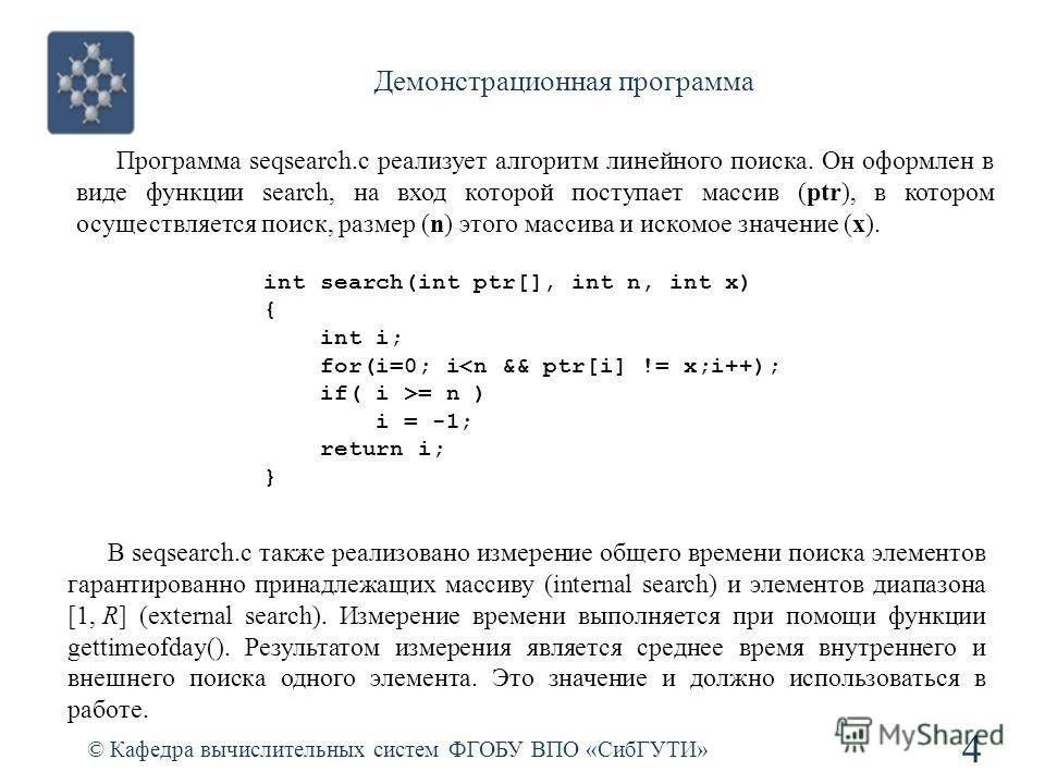 Демонстрационная программа © Кафедра вычислительных систем ФГОБУ ВПО «СибГУТИ» 4 int search(int ptr[], int n, int x) { int i; for(i=0; i= n ) i = -1; return i; } Программа seqsearch.c реализует алгоритм линейного поиска. Он оформлен в виде функции se