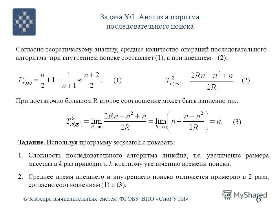 Задача 1. Анализ алгоритма последовательного поиска © Кафедра вычислительных систем ФГОБУ ВПО «СибГУТИ» 6 Согласно теоретическому анализу, среднее количество операций последовательного алгоритма при внутреннем поиске составляет (1), а при внешнем – (