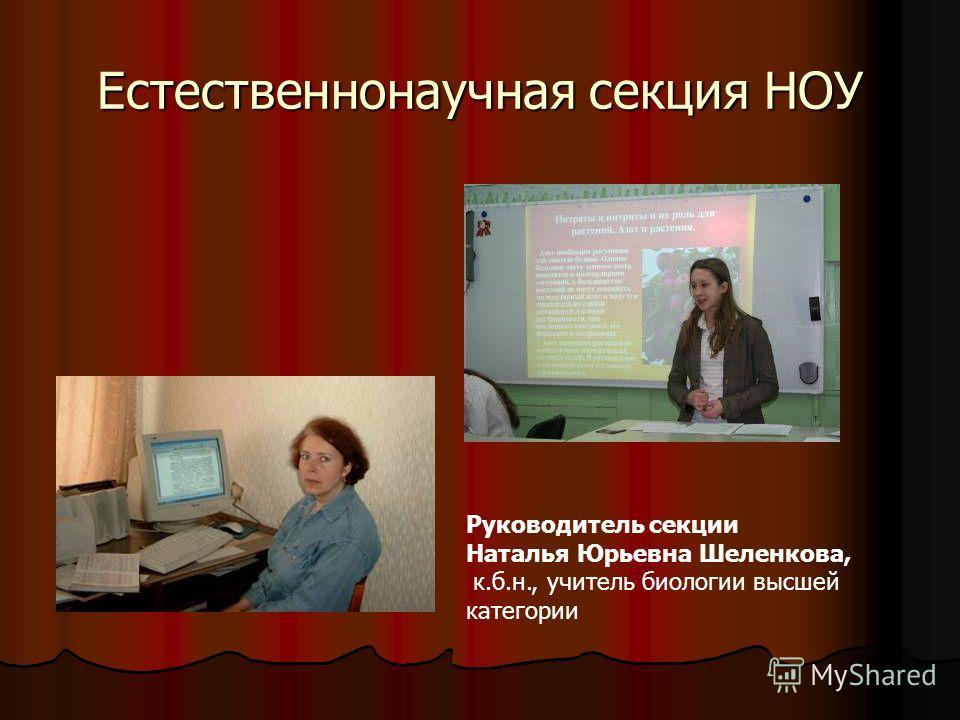 Естественнонаучная секция НОУ Руководитель секции Наталья Юрьевна Шеленкова, к.б.н., учитель биологии высшей категории